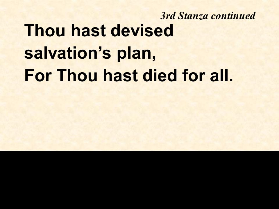 3rd Stanza continued Thou hast devised salvation's plan, For Thou hast died for all.