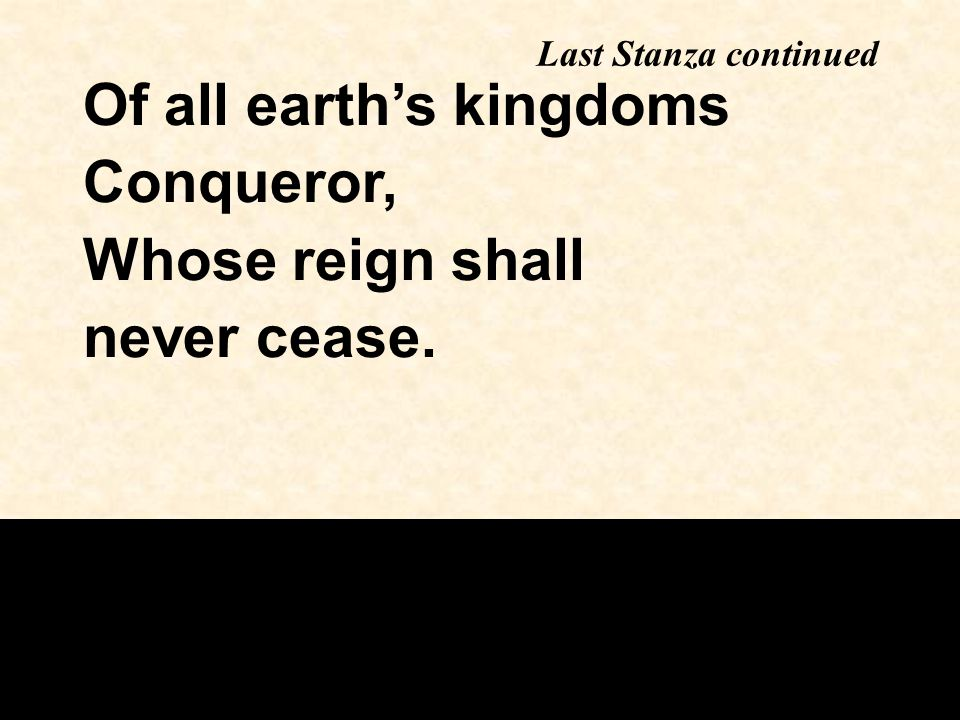 Last Stanza continued Of all earth's kingdoms Conqueror, Whose reign shall never cease.