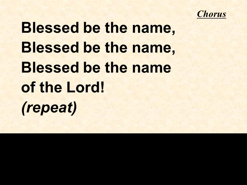 Chorus Blessed be the name, Blessed be the name of the Lord! (repeat)