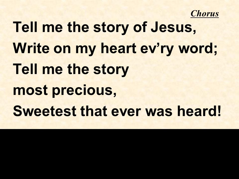 Chorus Tell me the story of Jesus, Write on my heart ev'ry word; Tell me the story most precious, Sweetest that ever was heard!
