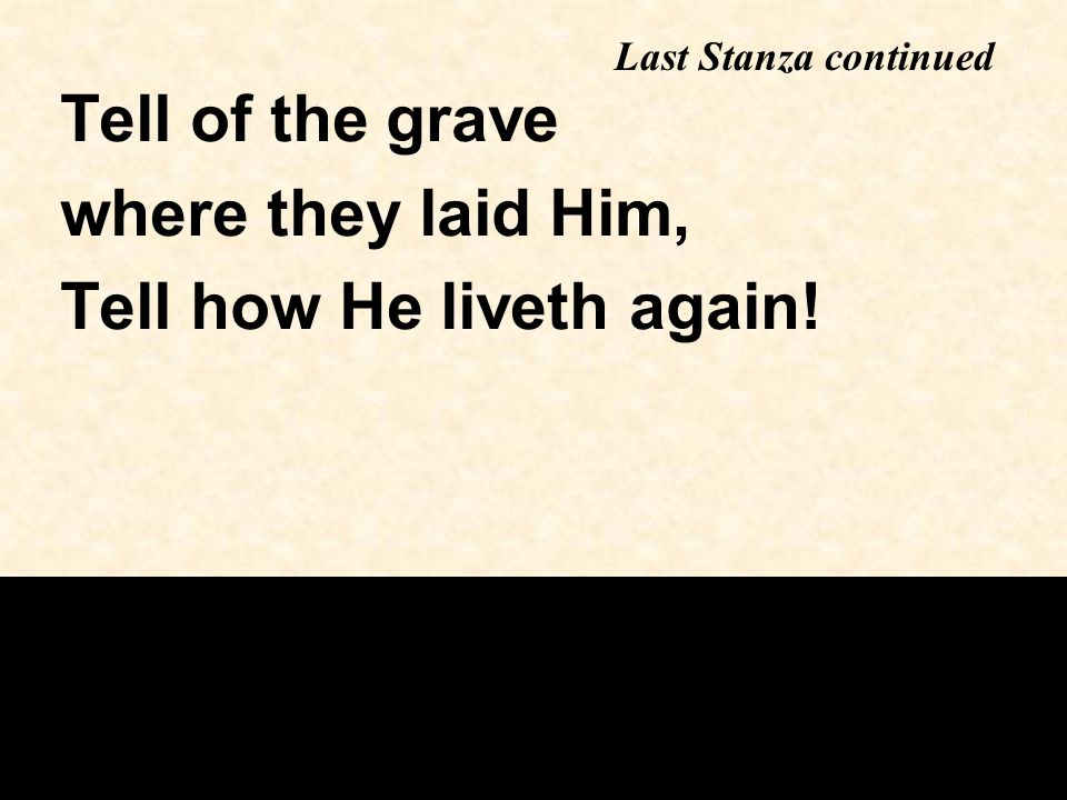 Tell of the grave where they laid Him, Tell how He liveth again! Last Stanza continued