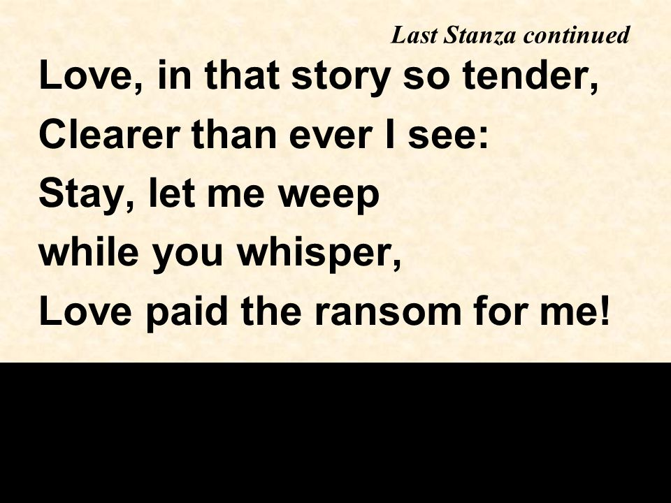Love, in that story so tender, Clearer than ever I see: Stay, let me weep while you whisper, Love paid the ransom for me.