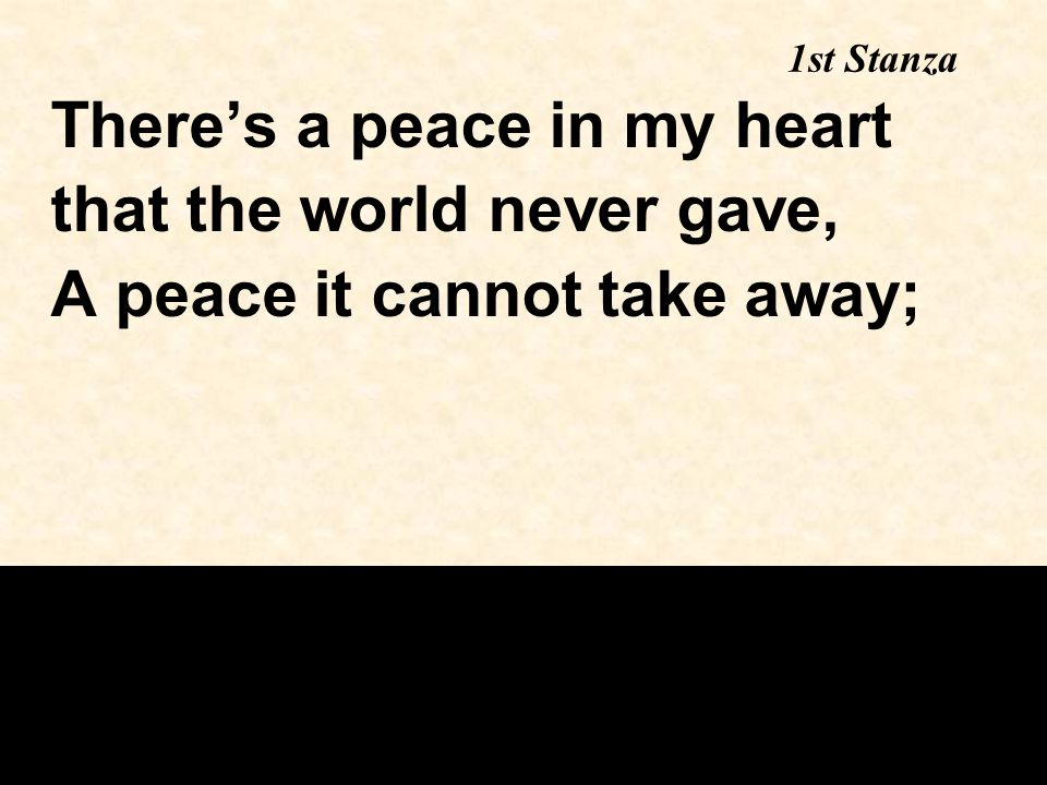 1st Stanza There's a peace in my heart that the world never gave, A peace it cannot take away;