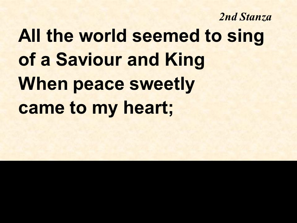 2nd Stanza All the world seemed to sing of a Saviour and King When peace sweetly came to my heart;