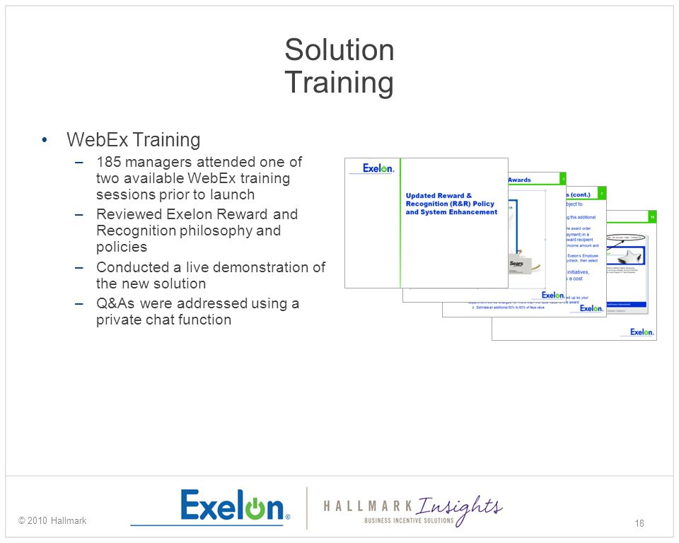 Solution Training WebEx Training –185 managers attended one of two available WebEx training sessions prior to launch –Reviewed Exelon Reward and Recognition philosophy and policies –Conducted a live demonstration of the new solution –Q&As were addressed using a private chat function 18 © 2010 Hallmark