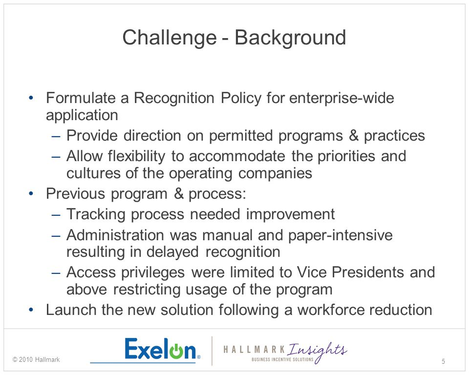 Challenge - What we needed to do Secure management commitment to a comprehensive yet flexible Recognition Policy and enhancing the current system Implement a solution enterprise-wide while allowing each operating company or business unit the flexibility to maintain their own recognition program identities Modify and improve the solution technology Enhance tracking and tax compliance processes Open the recognition process to managers below the executive level Communicate the new solution 6 © 2010 Hallmark