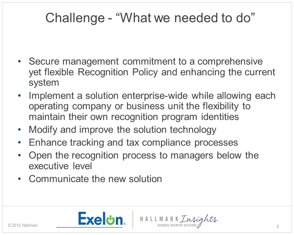 Solution Exelon Reward and Recognition Program Comprehensive discovery plan for identifying program objectives and requirements Robust data integration for accuracy and compliance Meaningful awards with emphasis on timely recognition and recipient choice Extensive communication and training plan Detailed online reporting to measure performance and manager utilization 7 © 2010 Hallmark