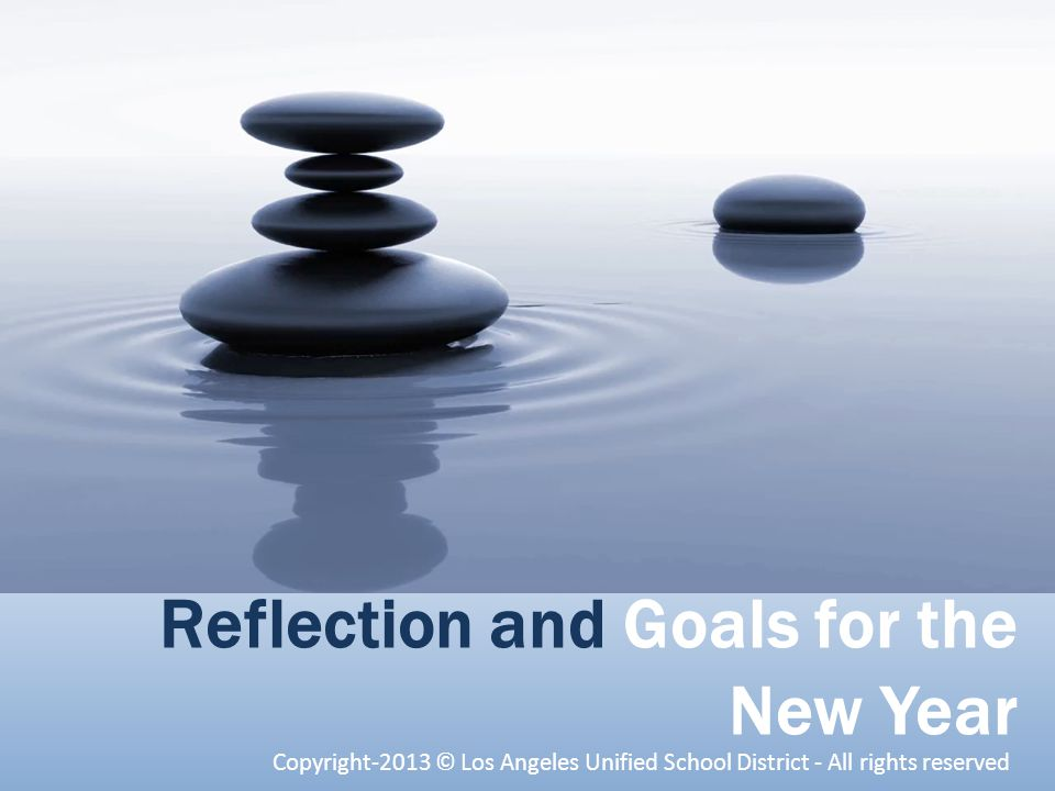 Reflection and Goals for the New Year Copyright-2013 © Los Angeles Unified School District - All rights reserved