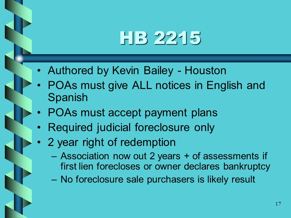17 HB 2215 Authored by Kevin Bailey - Houston POAs must give ALL notices in English and Spanish POAs must accept payment plans Required judicial foreclosure only 2 year right of redemption –Association now out 2 years + of assessments if first lien forecloses or owner declares bankruptcy –No foreclosure sale purchasers is likely result