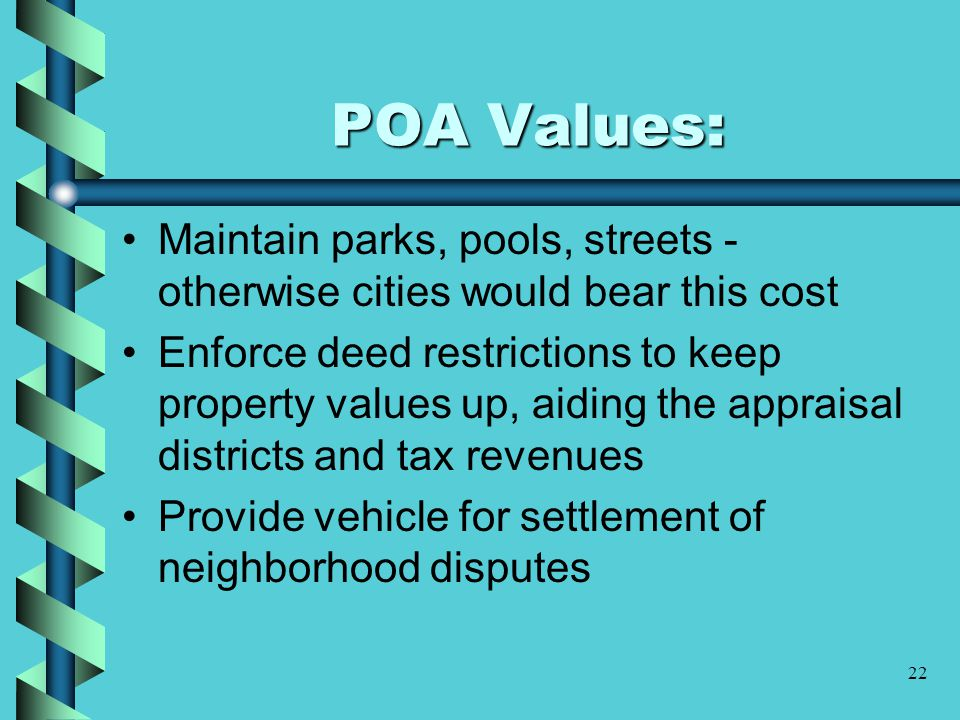 22 POA Values: Maintain parks, pools, streets - otherwise cities would bear this cost Enforce deed restrictions to keep property values up, aiding the appraisal districts and tax revenues Provide vehicle for settlement of neighborhood disputes
