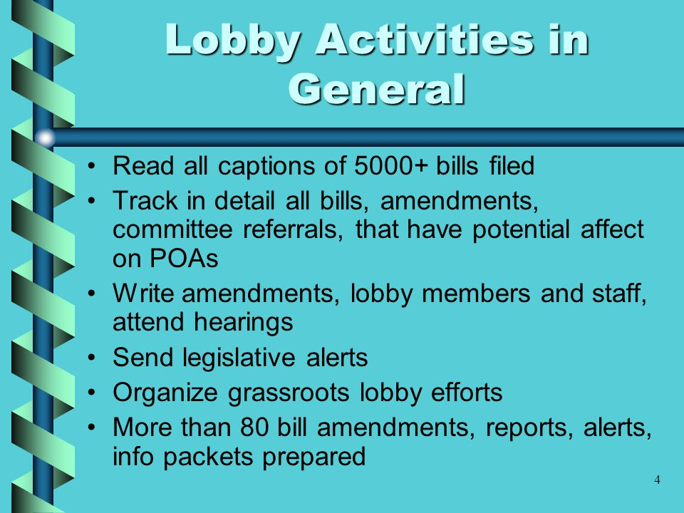 4 Lobby Activities in General Read all captions of 5000+ bills filed Track in detail all bills, amendments, committee referrals, that have potential affect on POAs Write amendments, lobby members and staff, attend hearings Send legislative alerts Organize grassroots lobby efforts More than 80 bill amendments, reports, alerts, info packets prepared