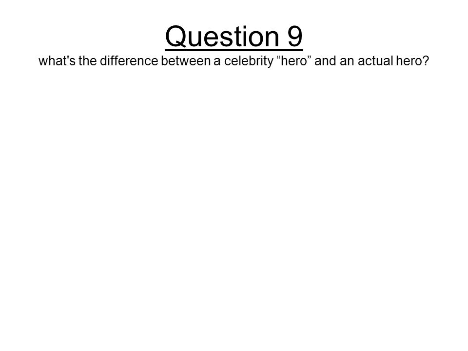 Question 9 what s the difference between a celebrity hero and an actual hero