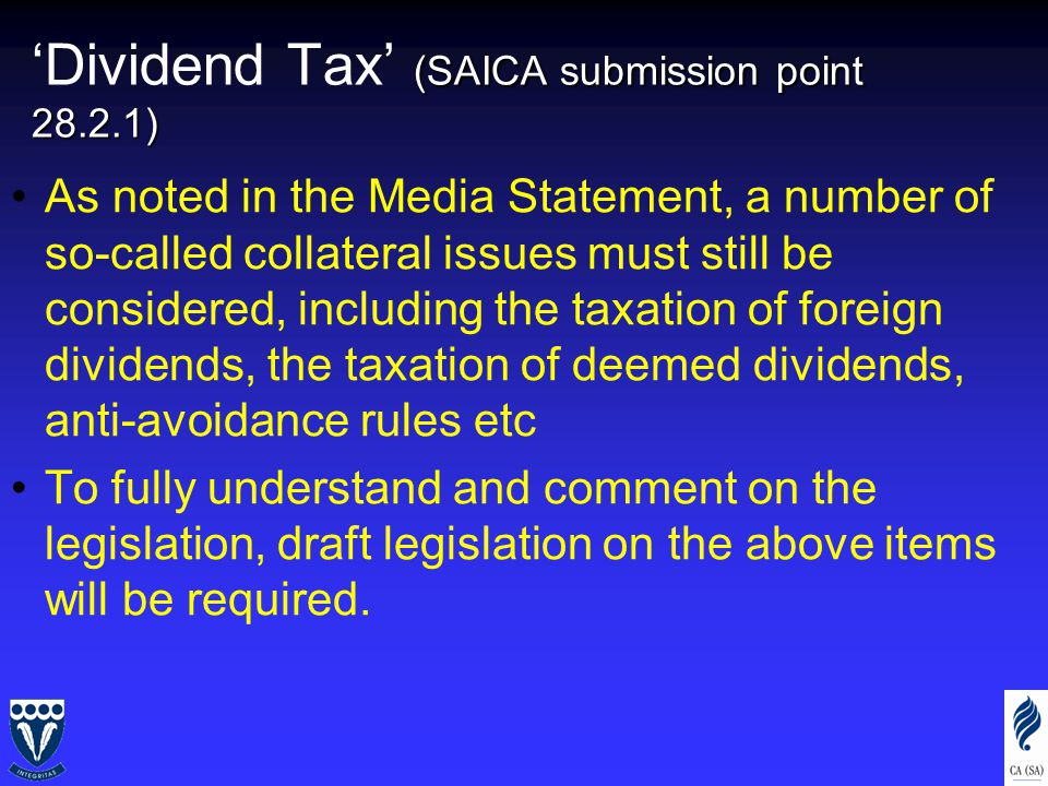 (SAICA submission point 28.2.1) 'Dividend Tax' (SAICA submission point 28.2.1) As noted in the Media Statement, a number of so-called collateral issues must still be considered, including the taxation of foreign dividends, the taxation of deemed dividends, anti-avoidance rules etc To fully understand and comment on the legislation, draft legislation on the above items will be required.