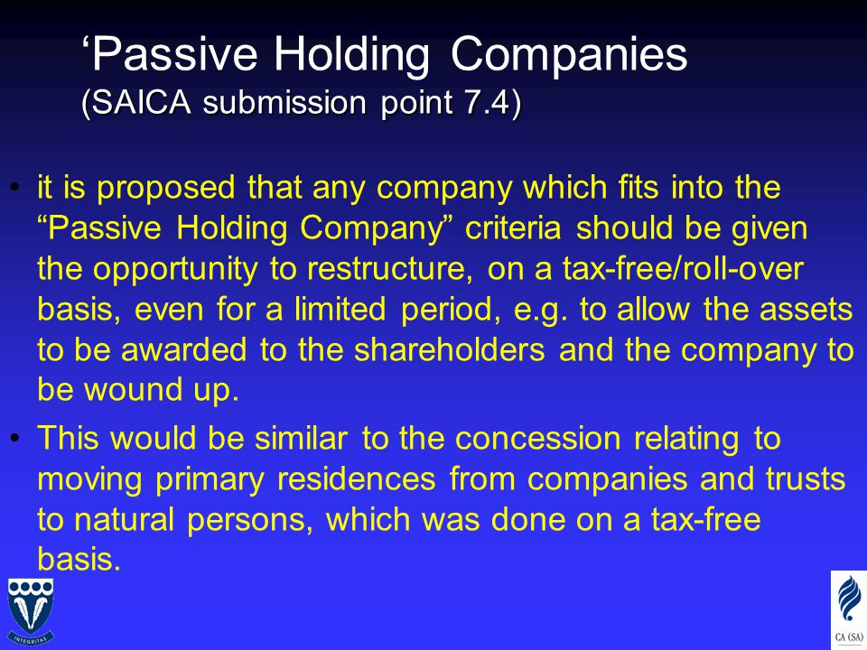 (SAICA submission point 7.4) 'Passive Holding Companies (SAICA submission point 7.4) it is proposed that any company which fits into the Passive Holding Company criteria should be given the opportunity to restructure, on a tax-free/roll-over basis, even for a limited period, e.g.