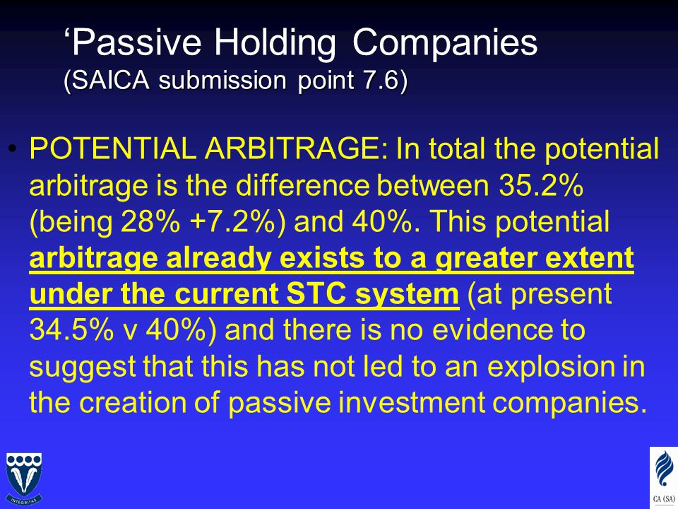 (SAICA submission point 7.6) 'Passive Holding Companies (SAICA submission point 7.6) POTENTIAL ARBITRAGE: In total the potential arbitrage is the difference between 35.2% (being 28% +7.2%) and 40%.