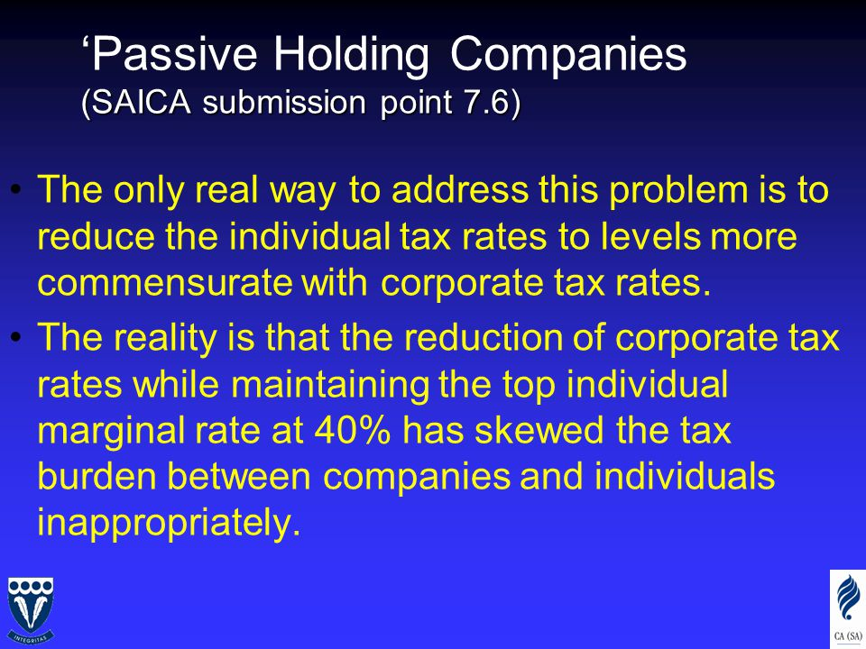 (SAICA submission point 7.6) 'Passive Holding Companies (SAICA submission point 7.6) The only real way to address this problem is to reduce the individual tax rates to levels more commensurate with corporate tax rates.