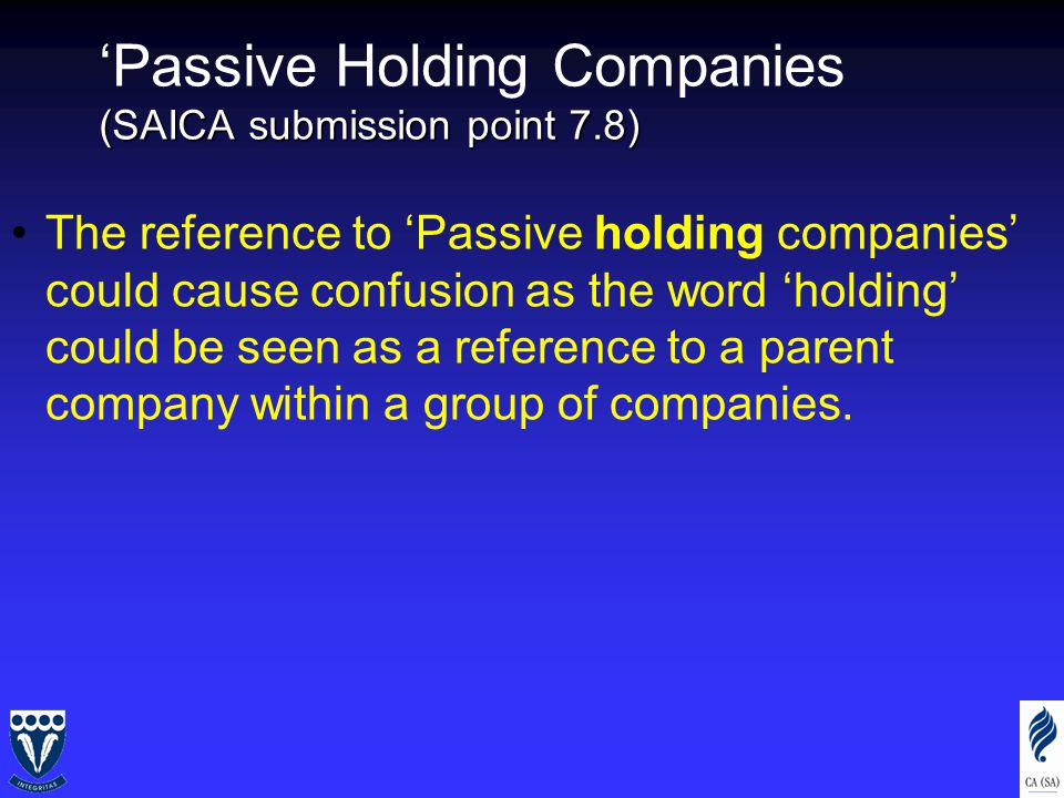 (SAICA submission point 7.8) 'Passive Holding Companies (SAICA submission point 7.8) The reference to 'Passive holding companies' could cause confusion as the word 'holding' could be seen as a reference to a parent company within a group of companies.