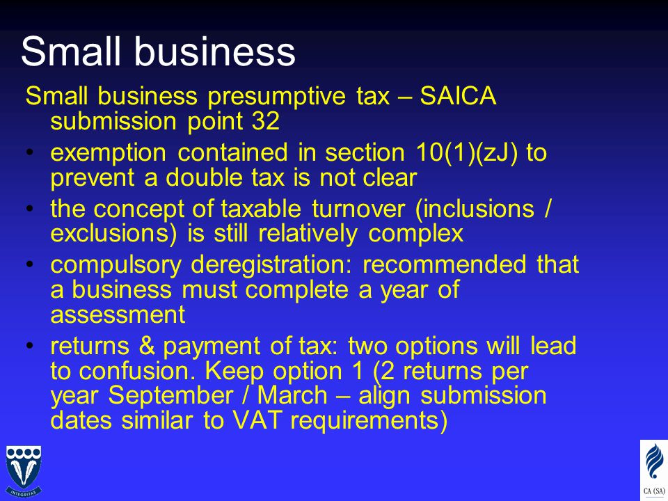Small business Small business presumptive tax – SAICA submission point 32 exemption contained in section 10(1)(zJ) to prevent a double tax is not clear the concept of taxable turnover (inclusions / exclusions) is still relatively complex compulsory deregistration: recommended that a business must complete a year of assessment returns & payment of tax: two options will lead to confusion.
