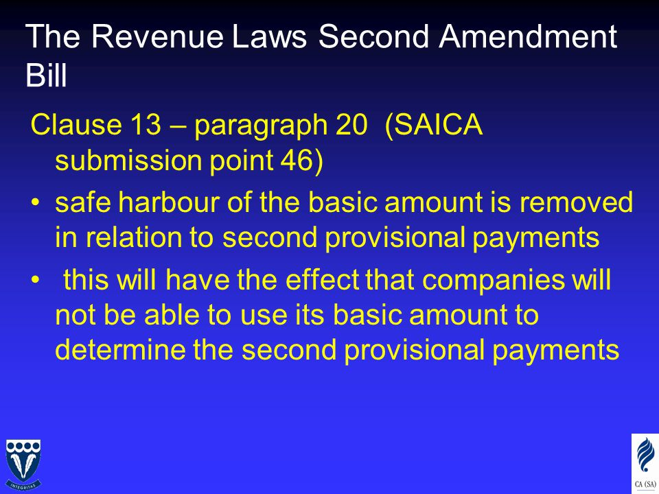 The Revenue Laws Second Amendment Bill Clause 13 – paragraph 20 (SAICA submission point 46) safe harbour of the basic amount is removed in relation to second provisional payments this will have the effect that companies will not be able to use its basic amount to determine the second provisional payments