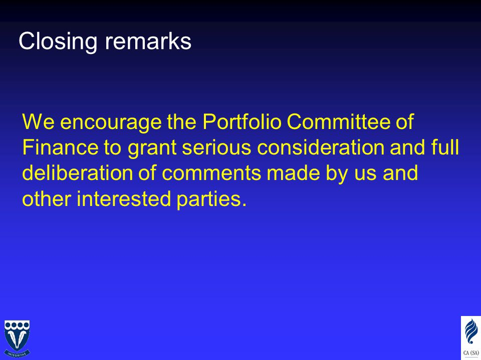 Closing remarks We encourage the Portfolio Committee of Finance to grant serious consideration and full deliberation of comments made by us and other interested parties.