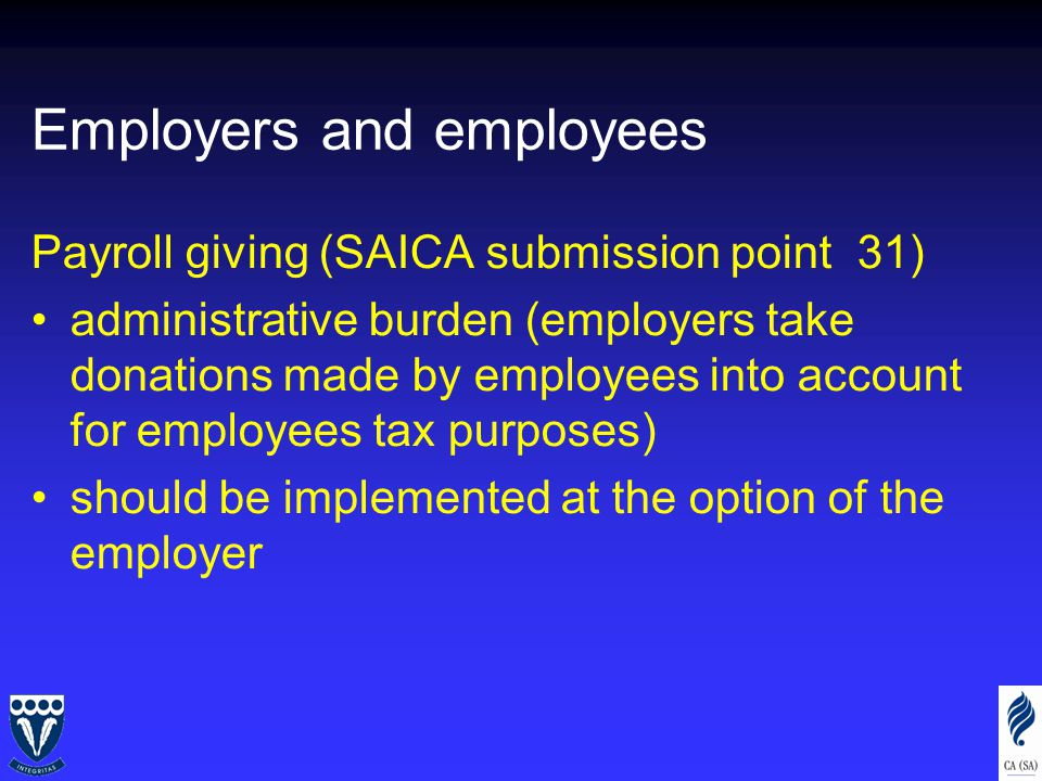 Employers and employees Payroll giving (SAICA submission point 31) administrative burden (employers take donations made by employees into account for employees tax purposes) should be implemented at the option of the employer
