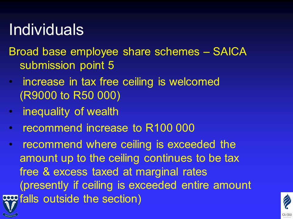 Individuals Broad base employee share schemes – SAICA submission point 5 increase in tax free ceiling is welcomed (R9000 to R50 000) inequality of wealth recommend increase to R100 000 recommend where ceiling is exceeded the amount up to the ceiling continues to be tax free & excess taxed at marginal rates (presently if ceiling is exceeded entire amount falls outside the section)
