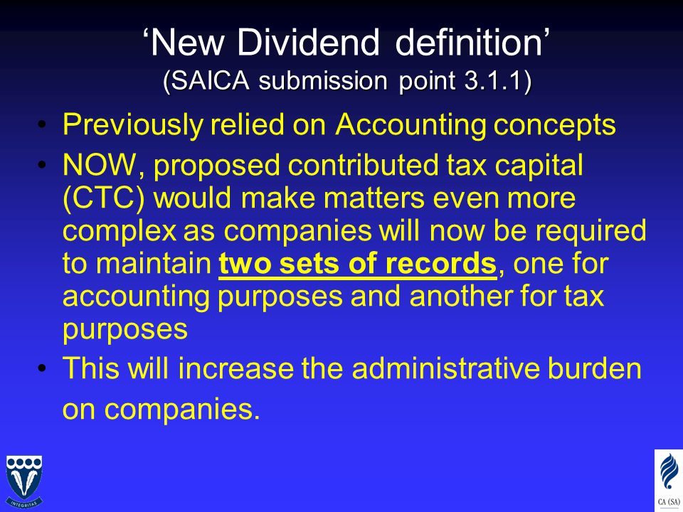 (SAICA submission point 3.1.1) 'New Dividend definition' (SAICA submission point 3.1.1) Previously relied on Accounting concepts NOW, proposed contributed tax capital (CTC) would make matters even more complex as companies will now be required to maintain two sets of records, one for accounting purposes and another for tax purposes This will increase the administrative burden on companies.