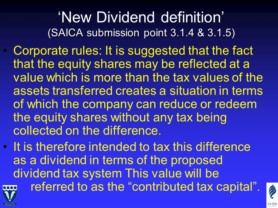 (SAICA submission point 3.1.4 & 3.1.5) 'New Dividend definition' (SAICA submission point 3.1.4 & 3.1.5) Corporate rules: It is suggested that the fact that the equity shares may be reflected at a value which is more than the tax values of the assets transferred creates a situation in terms of which the company can reduce or redeem the equity shares without any tax being collected on the difference.
