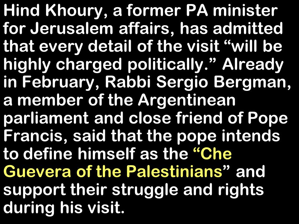Hind Khoury, a former PA minister for Jerusalem affairs, has admitted that every detail of the visit will be highly charged politically. Already in February, Rabbi Sergio Bergman, a member of the Argentinean parliament and close friend of Pope Francis, said that the pope intends to define himself as the Che Guevera of the Palestinians and support their struggle and rights during his visit.