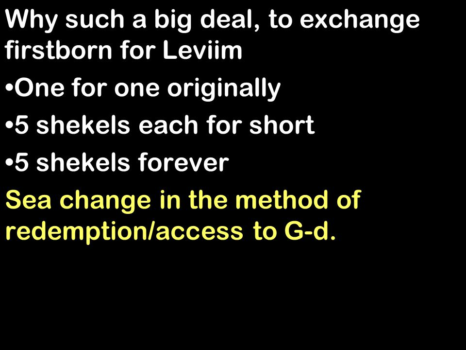 Why such a big deal, to exchange firstborn for Leviim One for one originally 5 shekels each for short 5 shekels forever Sea change in the method of redemption/access to G-d.