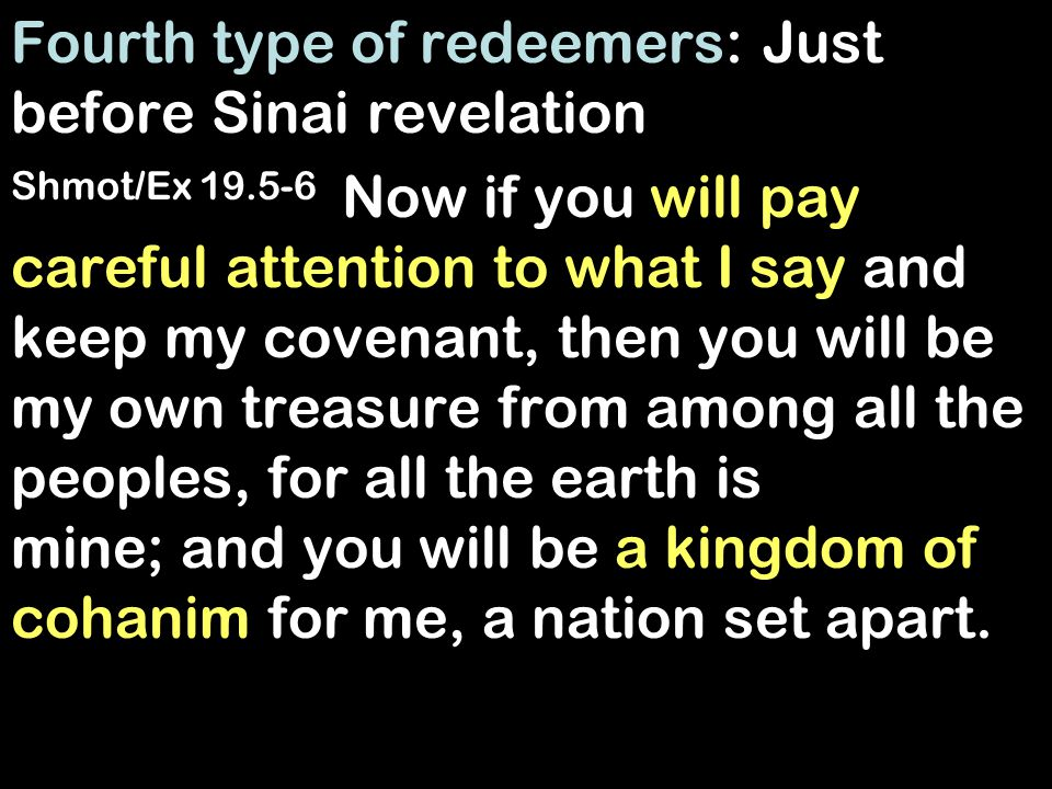 Fourth type of redeemers: Just before Sinai revelation Shmot/Ex 19.5-6 Now if you will pay careful attention to what I say and keep my covenant, then you will be my own treasure from among all the peoples, for all the earth is mine; and you will be a kingdom of cohanim for me, a nation set apart.