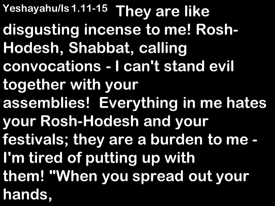Yeshayahu/Is 1.11-15 They are like disgusting incense to me.