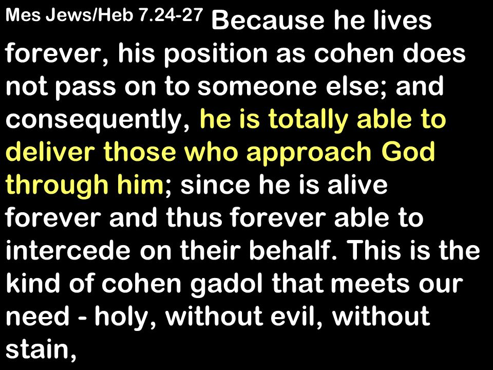 Mes Jews/Heb 7.24-27 Because he lives forever, his position as cohen does not pass on to someone else; and consequently, he is totally able to deliver those who approach God through him; since he is alive forever and thus forever able to intercede on their behalf.