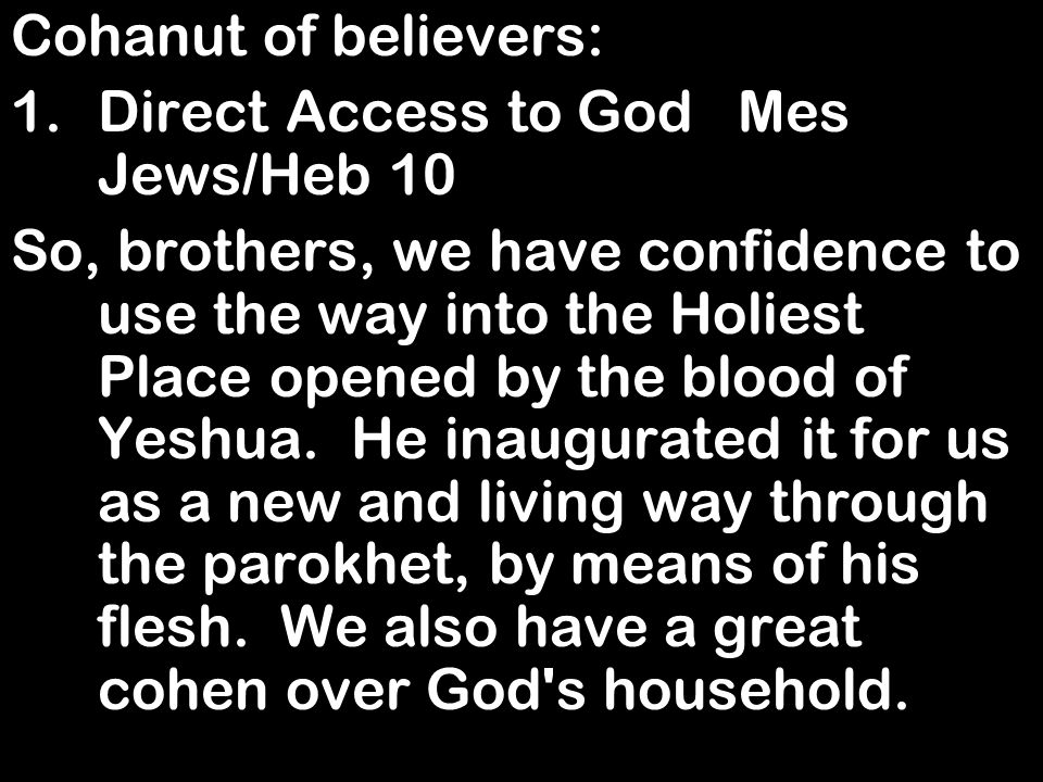Cohanut of believers: 1.Direct Access to God Mes Jews/Heb 10 So, brothers, we have confidence to use the way into the Holiest Place opened by the blood of Yeshua.