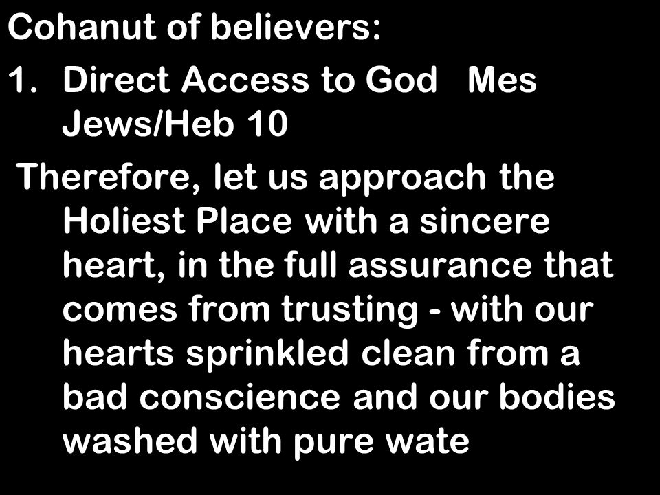 Cohanut of believers: 1.Direct Access to God Mes Jews/Heb 10 Therefore, let us approach the Holiest Place with a sincere heart, in the full assurance that comes from trusting - with our hearts sprinkled clean from a bad conscience and our bodies washed with pure wate