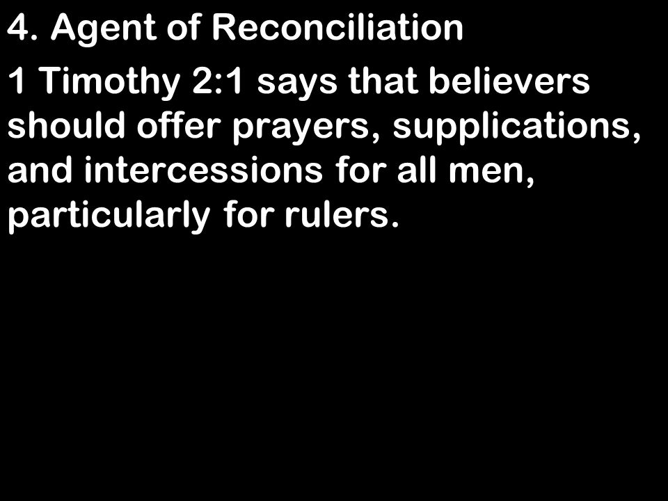 4. Agent of Reconciliation 1 Timothy 2:1 says that believers should offer prayers, supplications, and intercessions for all men, particularly for rule