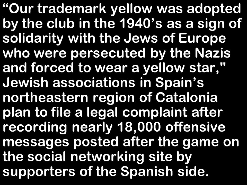 Our trademark yellow was adopted by the club in the 1940's as a sign of solidarity with the Jews of Europe who were persecuted by the Nazis and forced to wear a yellow star, Jewish associations in Spain's northeastern region of Catalonia plan to file a legal complaint after recording nearly 18,000 offensive messages posted after the game on the social networking site by supporters of the Spanish side.