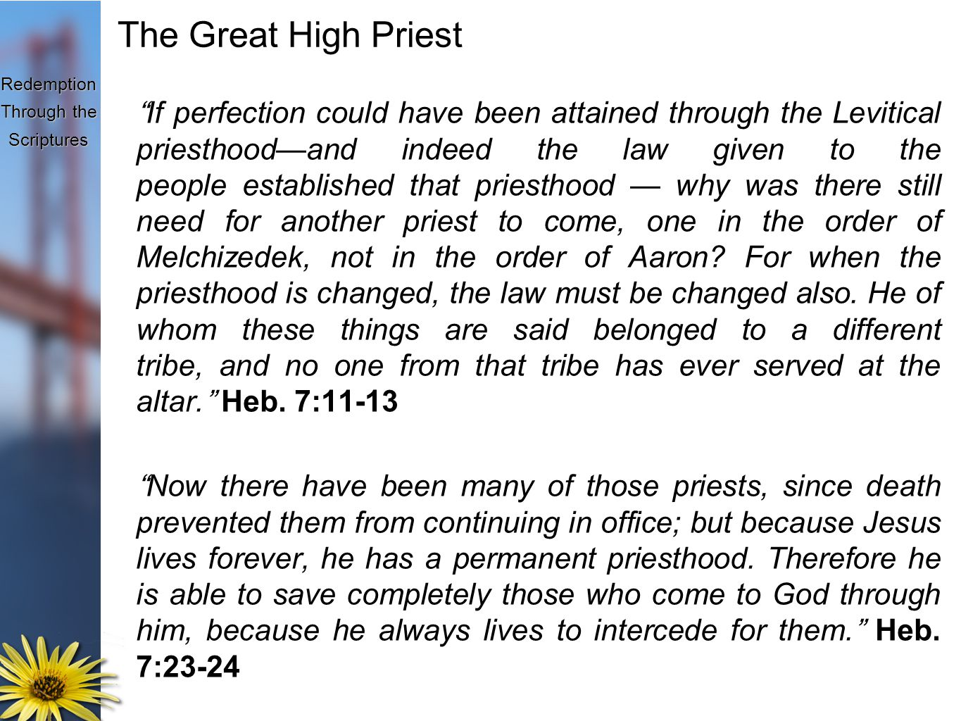 Redemption Through the Scriptures The Great High Priest If perfection could have been attained through the Levitical priesthood—and indeed the law given to the people established that priesthood — why was there still need for another priest to come, one in the order of Melchizedek, not in the order of Aaron.