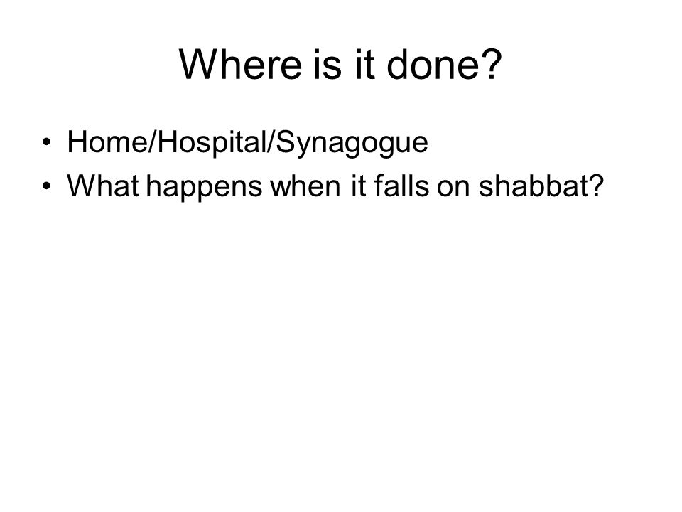 Where is it done? Home/Hospital/Synagogue What happens when it falls on shabbat?