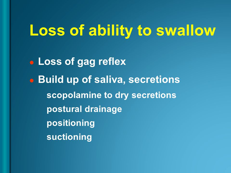Loss of ability to swallow Loss of gag reflex Build up of saliva, secretions scopolamine to dry secretions postural drainage positioning suctioning