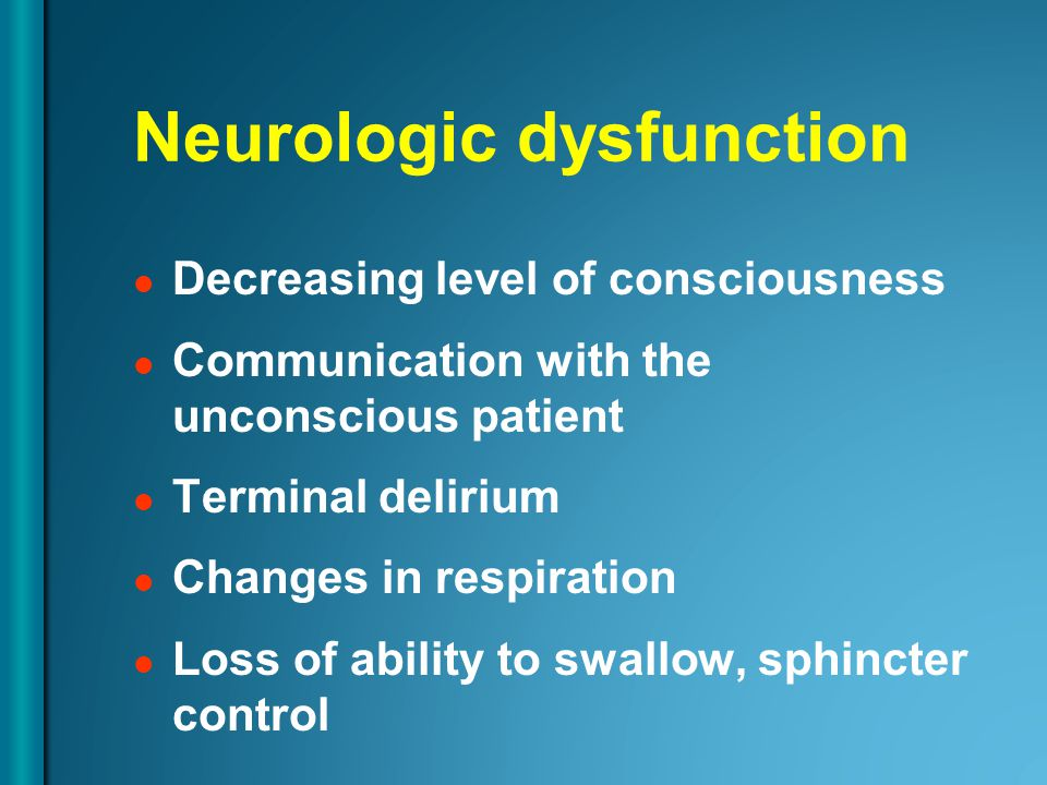 Neurologic dysfunction Decreasing level of consciousness Communication with the unconscious patient Terminal delirium Changes in respiration Loss of ability to swallow, sphincter control