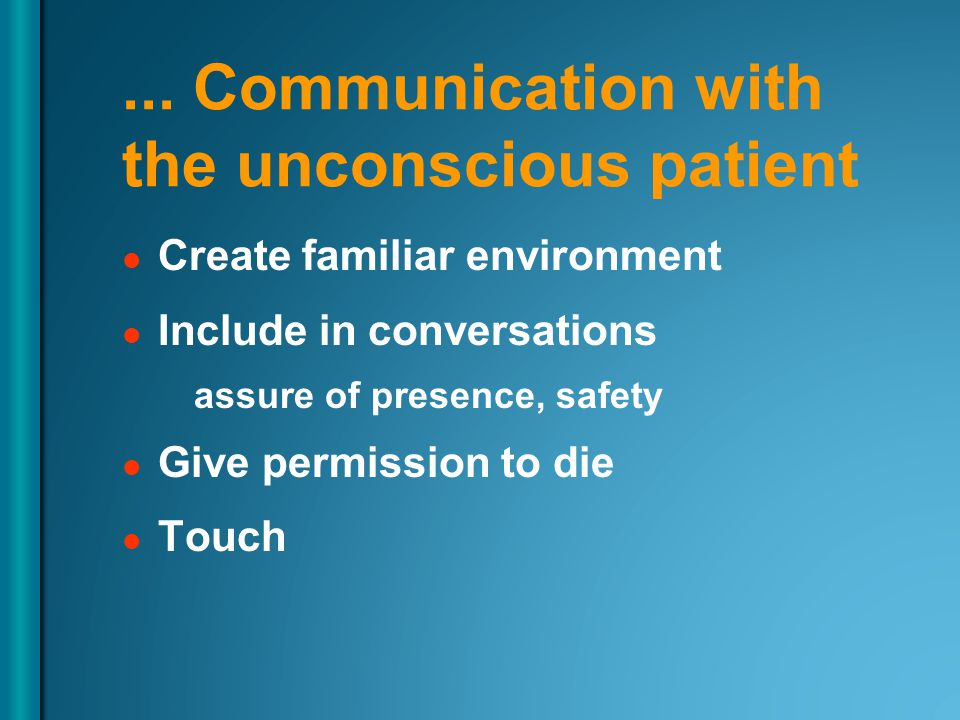 ... Communication with the unconscious patient Create familiar environment Include in conversations assure of presence, safety Give permission to die