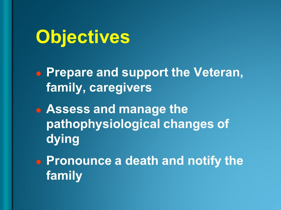 Objectives Prepare and support the Veteran, family, caregivers Assess and manage the pathophysiological changes of dying Pronounce a death and notify the family