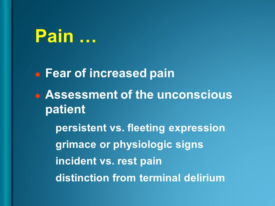 Pain … Fear of increased pain Assessment of the unconscious patient persistent vs.