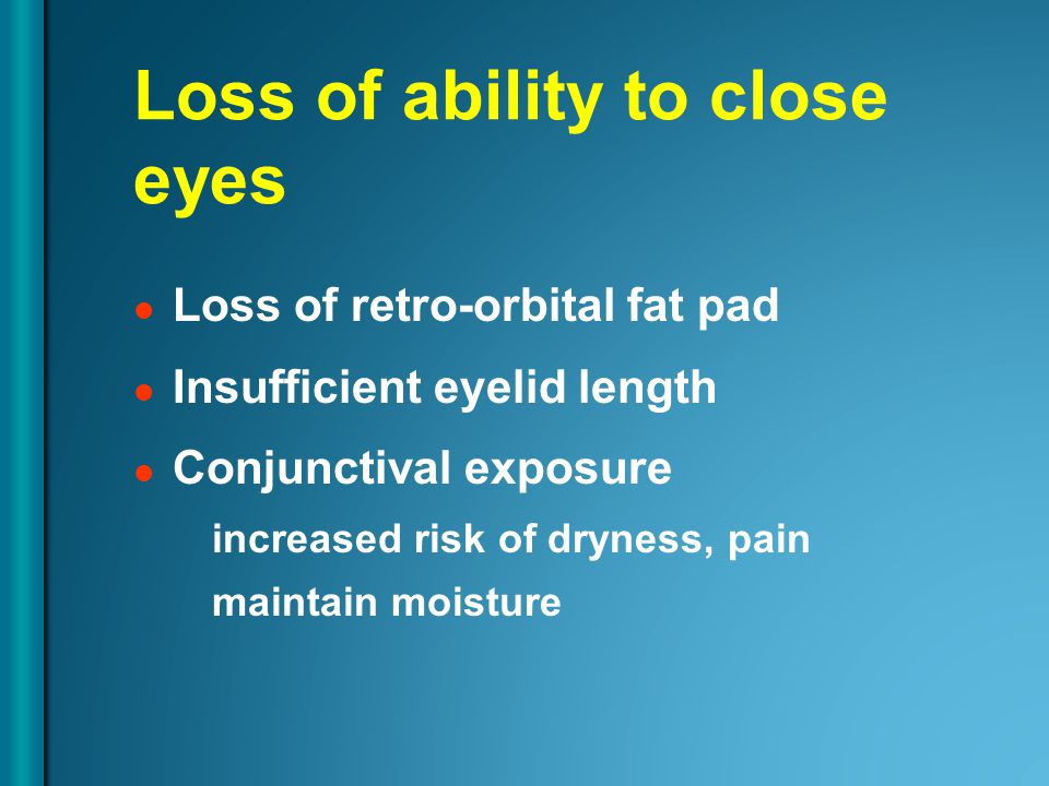 Loss of ability to close eyes Loss of retro-orbital fat pad Insufficient eyelid length Conjunctival exposure increased risk of dryness, pain maintain moisture