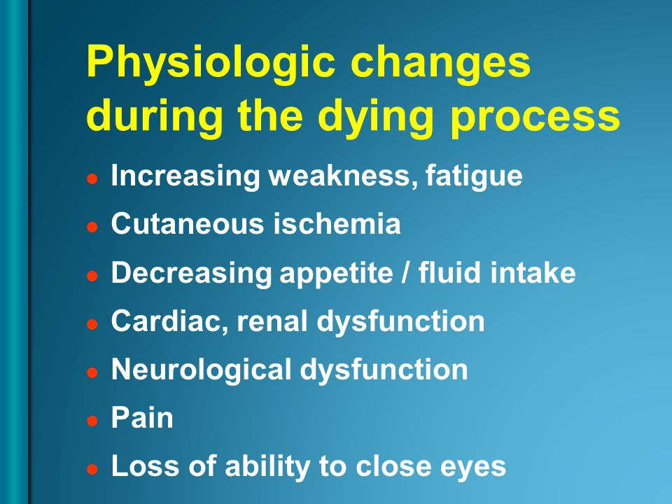 Physiologic changes during the dying process Increasing weakness, fatigue Cutaneous ischemia Decreasing appetite / fluid intake Cardiac, renal dysfunction Neurological dysfunction Pain Loss of ability to close eyes