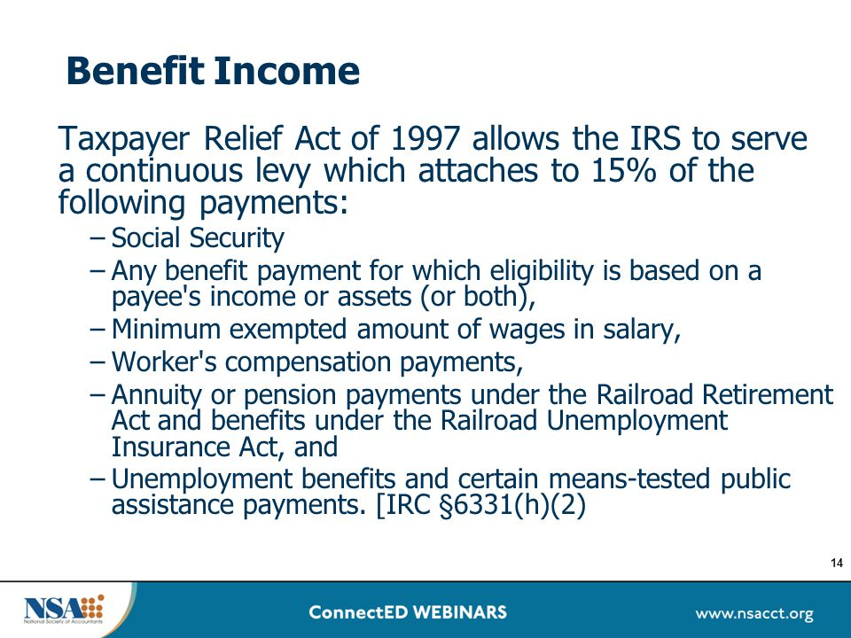 Benefit Income Taxpayer Relief Act of 1997 allows the IRS to serve a continuous levy which attaches to 15% of the following payments: –Social Security
