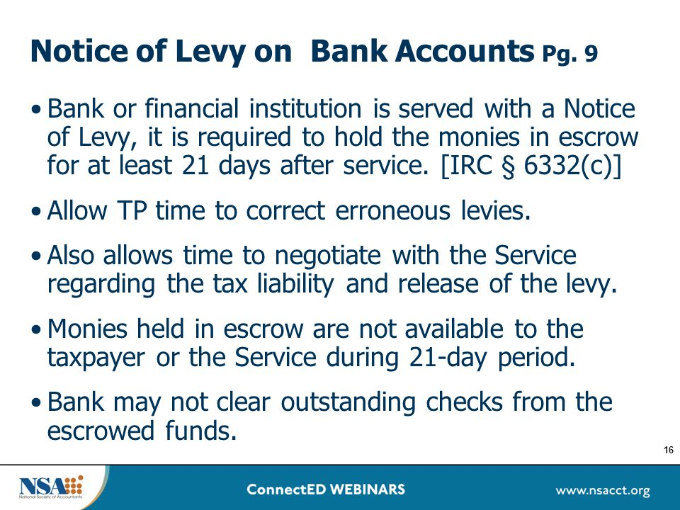 Notice of Levy on Bank Accounts Pg. 9 Bank or financial institution is served with a Notice of Levy, it is required to hold the monies in escrow for a