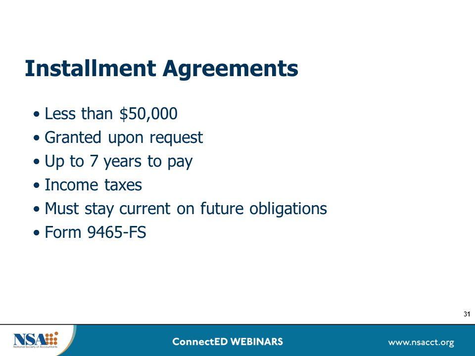 Installment Agreements Less than $50,000 Granted upon request Up to 7 years to pay Income taxes Must stay current on future obligations Form 9465-FS 3