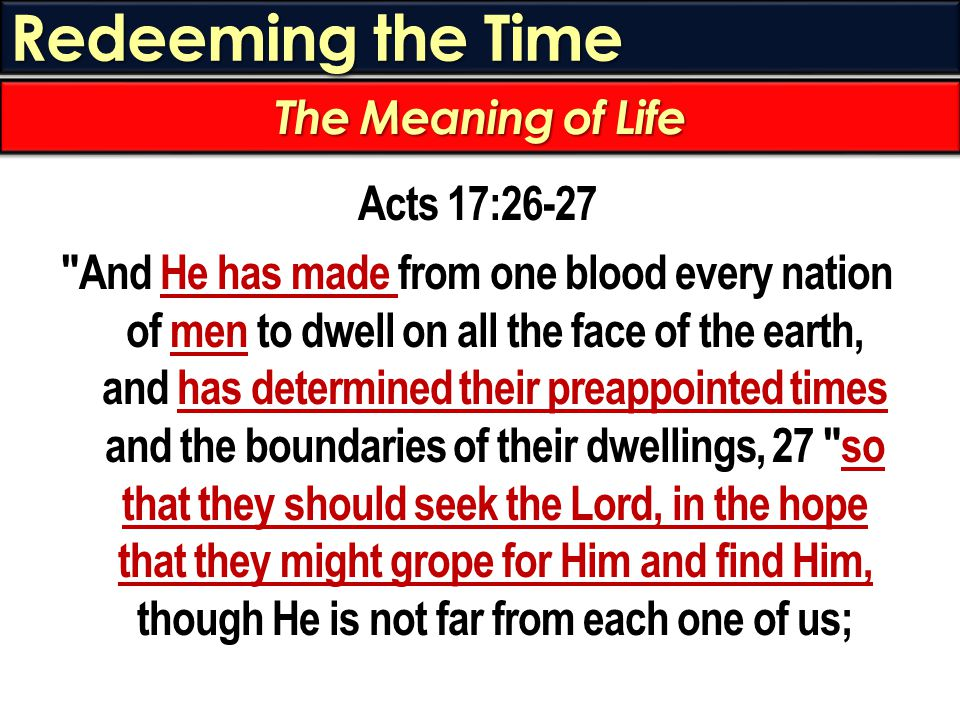 Redeeming the Time Acts 17:26-27 And He has made from one blood every nation of men to dwell on all the face of the earth, and has determined their preappointed times and the boundaries of their dwellings, 27 so that they should seek the Lord, in the hope that they might grope for Him and find Him, though He is not far from each one of us; The Meaning of Life